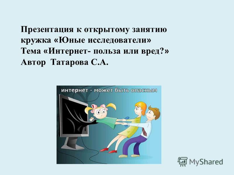 Презентация к открытому занятию кружка « Юные исследователи » Тема « Интернет- польза или вред? » Автор Татарова С.А.