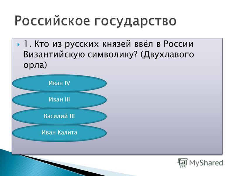 1. Кто из русских князей ввёл в России Византийскую символику? (Двухлавого орла) Иван IV Иван Калита Василий III Иван III
