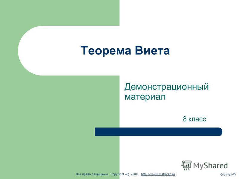 Теорема Виета Демонстрационный материал 8 класс Все права защищены. Copyright 2009. http://www.mathvaz.ruhttp://www.mathvaz.ru с Copyright с