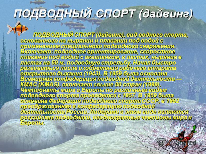 ПОДВОДНЫЙ СПОРТ (дайвинг) ПОДВОДНЫЙ СПОРТ (дайвинг), вид водного спорта, основанного на нырянии и плавании под водой с применением специального подводного снаряжения. Включает: подводное ориентирование, скоростное плавание под водой с аквалангом, в л