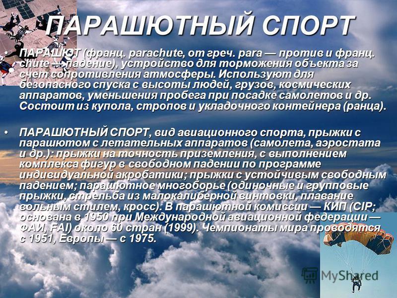 ПАРАШЮТ (франц. parachute, от греч. para против и франц. chute падение), устройство для торможения объекта за счет сопротивления атмосферы. Используют для безопасного спуска с высоты людей, грузов, космических аппаратов, уменьшения пробега при посадк
