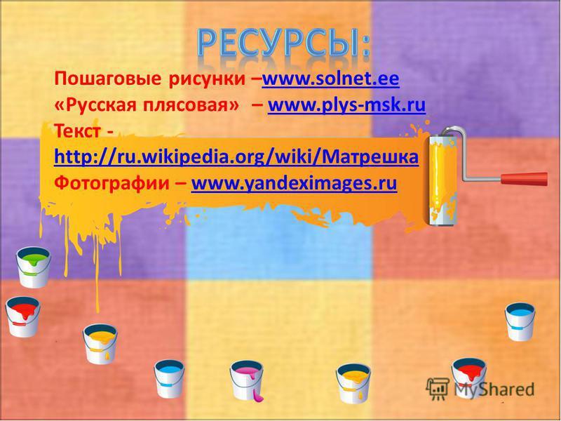 Пошаговые рисунки –www.solnet.eewww.solnet.ee «Русская плясовая» – www.plys-msk.ruwww.plys-msk.ru Текст - http://ru.wikipedia.org/wiki/Матрешка http://ru.wikipedia.org/wiki/Матрешка Фотографии – www.yandeximages.ruwww.yandeximages.ru