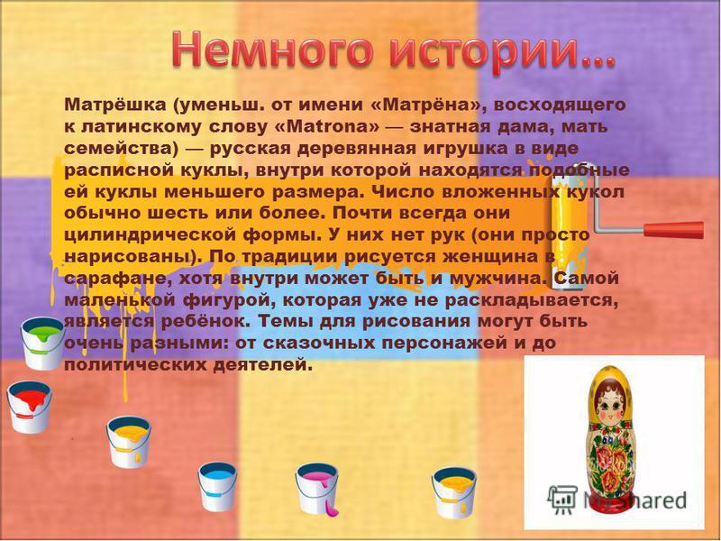 Матрёшка (уменьш. от имени «Матрёна», восходящего к латинскому слову «Matrona» знатная дама, мать семейства) русская деревянная игрушка в виде расписной куклы, внутри которой находятся подобные ей куклы меньшего размера. Число вложенных кукол обычно