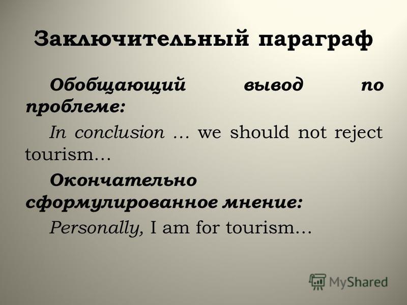 Заключительный параграф Обобщающий вывод по проблеме: In conclusion … we should not reject tourism… Окончательно сформулированное мнение: Personally, I am for tourism…