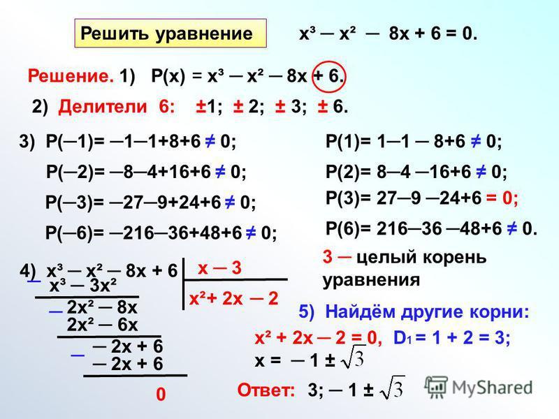 Решить уравнение х³ х² 8 х + 6 = 0. Решение. 1) Р(х) = х³ х² 8 х + 6. 2) Делители 6: ±1; ± 2; ± 3; ± 6. 3) Р(1)= 11+8+6 0; Р(2)= 84+16+6 0; Р(3)= 279+24+6 0; Р(6)= 21636+48+6 0; Р(1)= 11 8+6 0; Р(2)= 84 16+6 0; Р(3)= 279 24+6 = 0; Р(6)= 21636 48+6 0.