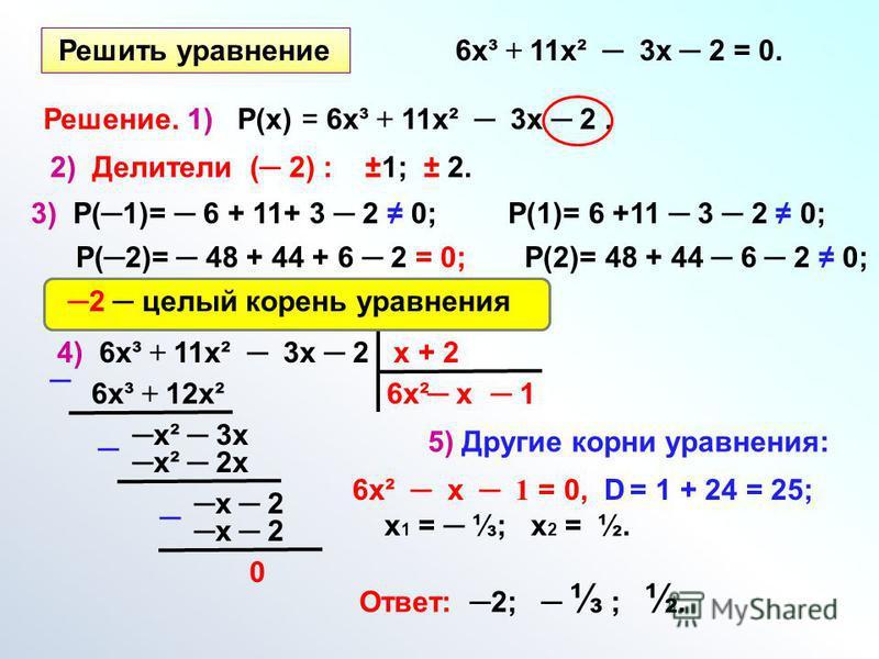 Решить уравнение 6 х³ + 11 х² 3 х 2 = 0. Решение. 1) Р(х) = 6 х³ + 11 х² 3 х 2. 2) Делители ( 2) : ±1; ± 2. 3) Р(1)= 6 + 11+ 3 2 0; Р(1)= 6 +11 3 2 0; Р(2)= 48 + 44 + 6 2 = 0; Р(2)= 48 + 44 6 2 0; 4) 6 х³ + 11 х² 3 х 2 х + 2 6 х²6 х³ + 12 х² х² 3 х х