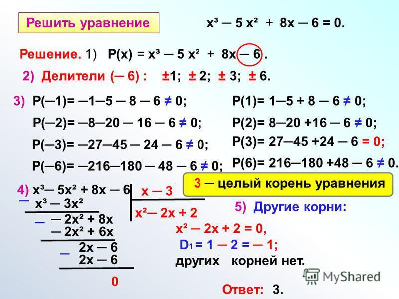 Решить уравнение х³ 5 х² + 8 х 6 = 0. Решение. 1) Р(х) = х³ 5 х² + 8 х 6. 2) Делители ( 6) : ±1; ± 2; ± 3; ± 6. 3) Р(1)= 15 8 6 0; Р(2)= 820 16 6 0; Р(3)= 2745 24 6 0; Р(6)= 216180 48 6 0; Р(1)= 15 + 8 6 0; Р(2)= 820 +16 6 0; Р(3)= 2745 +24 6 = 0; Р(