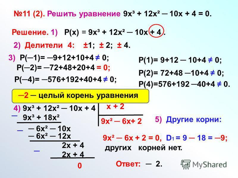 11 (2). Решить уравнение 9 х³ + 12 х² 10 х + 4 = 0. Решение. 1) Р(х) = 9 х³ + 12 х² 10 х + 4. 2) Делители 4: ±1; ± 2; ± 4. 3) Р(1)= 9+12+10+4 0; Р(2)= 72+48+20+4 = 0; Р(4)= 576+192+40+4 0; Р(1)= 9+12 10+4 0; Р(2)= 72+48 10+4 0; Р(4)=576+192 40+4 0. 4