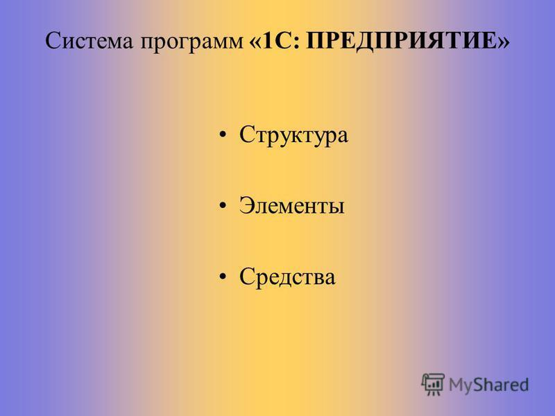 Система программ «1С: ПРЕДПРИЯТИЕ» Структура Элементы Средства