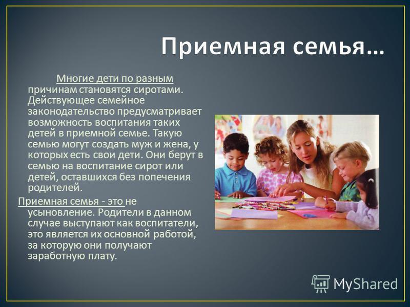 Многие дети по разным причинам становятся сиротами. Действующее семейное законодательство предусматривает возможность воспитания таких детей в приемной семье. Такую семью могут создать муж и жена, у которых есть свои дети. Они берут в семью на воспит