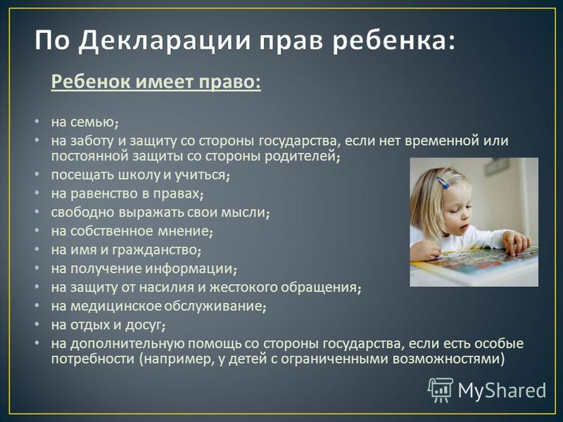 Ребенок имеет право : на семью ; на заботу и защиту со стороны государства, если нет временной или постоянной защиты со стороны родителей ; посещать школу и учиться ; на равенство в правах ; свободно выражать свои мысли ; на собственное мнение ; на и
