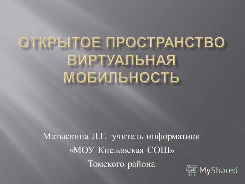 Матыскина Л. Г. учитель информатики « МОУ Кисловская СОШ » Томского района