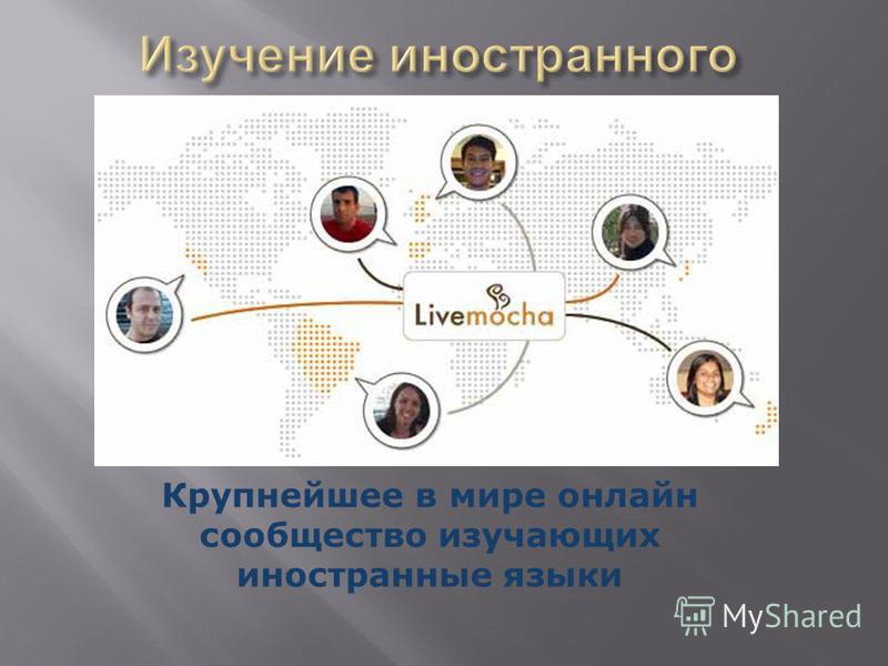 http://ru.livemocha.com / Крупнейшее в мире онлайн сообщество изучающих иностранные языки