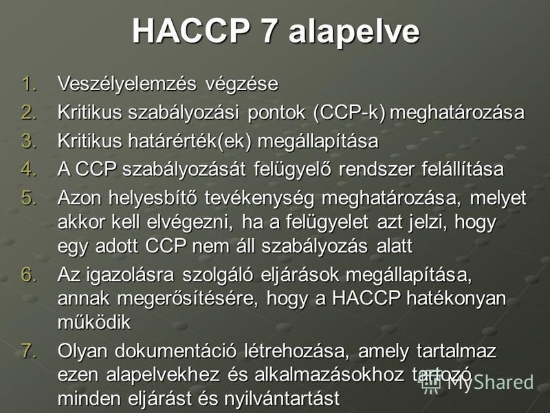 HACCP 7 alapelve 1.Veszélyelemzés végzése 2.Kritikus szabályozási pontok (CCP-k) meghatározása 3.Kritikus határérték(ek) megállapítása 4.A CCP szabályozását felügyelő rendszer felállítása 5.Azon helyesbítő tevékenység meghatározása, melyet akkor kell