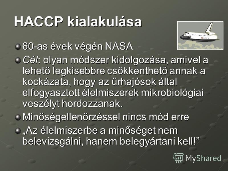 HACCP kialakulása 60-as évek végén NASA Cél: olyan módszer kidolgozása, amivel a lehető legkisebbre csökkenthető annak a kockázata, hogy az űrhajósok által elfogyasztott élelmiszerek mikrobiológiai veszélyt hordozzanak. Minőségellenőrzéssel nincs mód