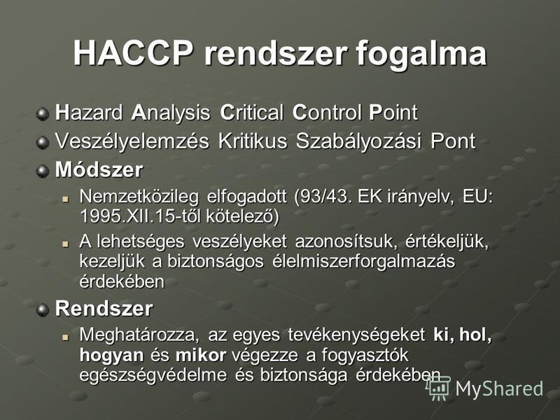 HACCP rendszer fogalma Hazard Analysis Critical Control Point Veszélyelemzés Kritikus Szabályozási Pont Módszer Nemzetközileg elfogadott (93/43. EK irányelv, EU: 1995.XII.15-től kötelező) Nemzetközileg elfogadott (93/43. EK irányelv, EU: 1995.XII.15-