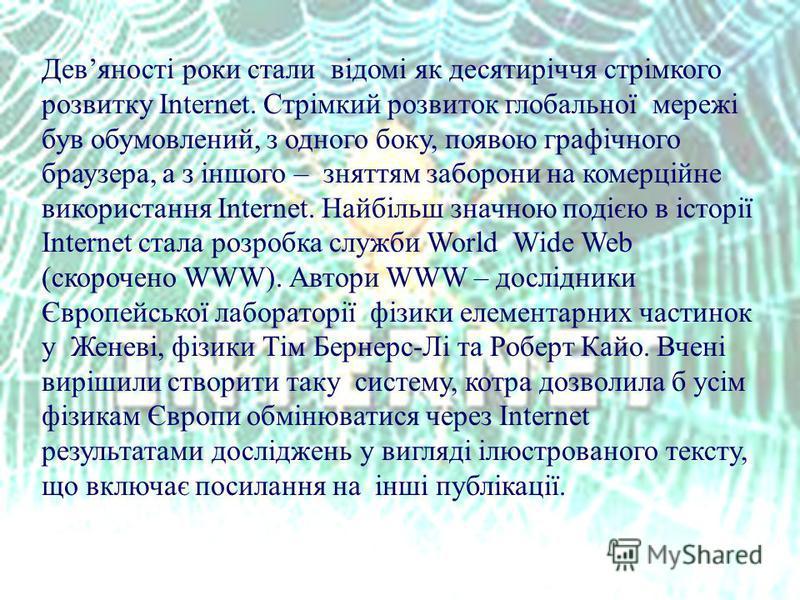 Девяності роки стали відомі як десятиріччя стрімкого розвитку Internet. Стрімкий розвиток глобальної мережі був обумовлений, з одного боку, появою графічного браузера, а з іншого – зняттям заборони на комерційне використання Internet. Найбільш значно