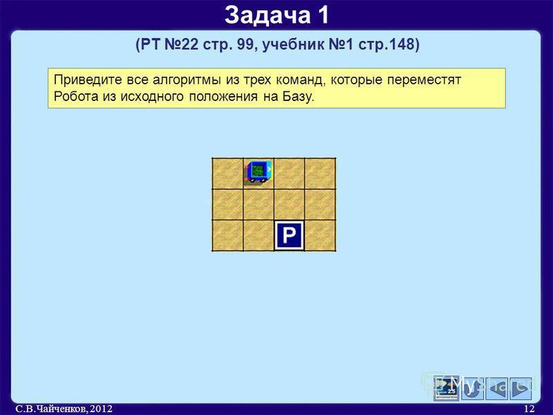 С.В.Чайченков, 201212 Задача 1 (РТ 22 стр. 99, учебник 1 стр.148) Приведите все алгоритмы из трех команд, которые переместят Робота из исходного положения на Базу.