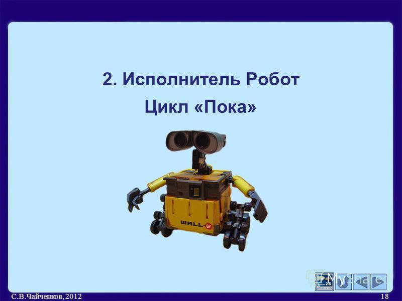 С.В.Чайченков, 201218 2. Исполнитель Робот Цикл «Пока»