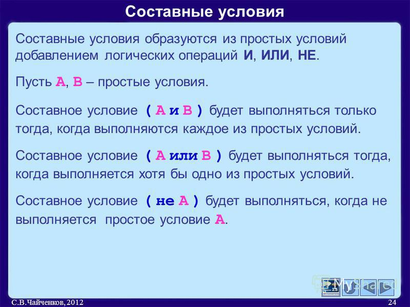 С.В.Чайченков, 201224 Составные условия Составные условия образуются из простых условий добавлением логических операций И, ИЛИ, НЕ. Пусть А, В – простые условия. Составное условие ( А и В ) будет выполняться только тогда, когда выполняются каждое из