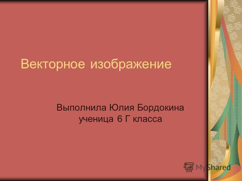 Векторное изображение Выполнила Юлия Бордокина ученица 6 Г класса