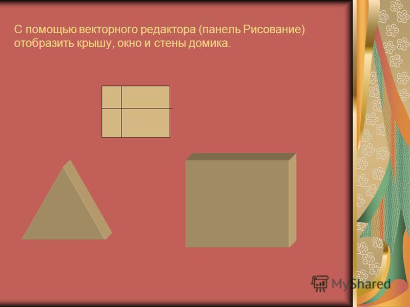 С помощью векторного редактора (панель Рисование) отобразить крышу, окно и стены домика.