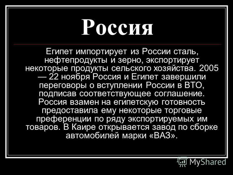 Россия Египет импортирует из России сталь, нефтепродукты и зерно, экспортирует некоторые продукты сельского хозяйства. 2005 22 ноября Россия и Египет завершили переговоры о вступлении России в ВТО, подписав соответствующее соглашение. Россия взамен н