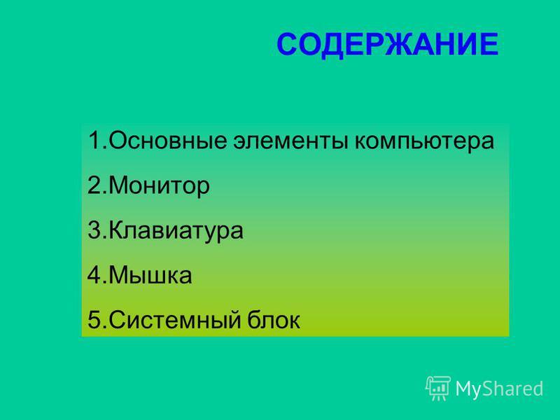 СОДЕРЖАНИЕ 1. Основные элементы компьютера 2. Монитор 3. Клавиатура 4. Мышка 5. Системный блок