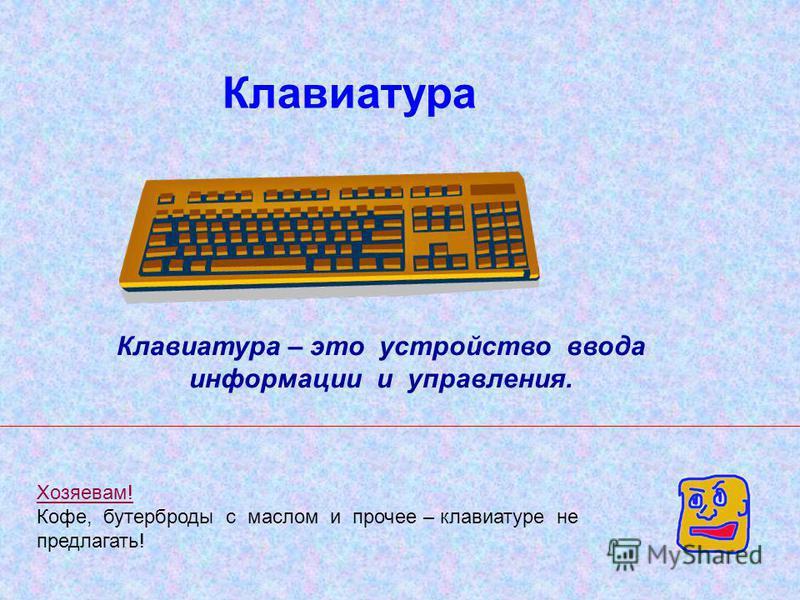 Клавиатура Клавиатура – это устройство ввода информации и управления. Хозяевам! Кофе, бутерброды с маслом и прочее – клавиатуре не предлагать!