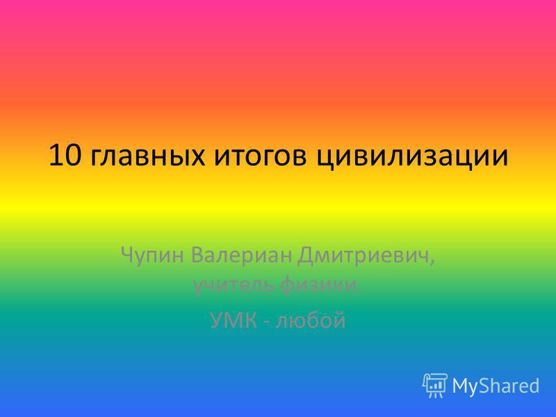 10 главных итогов цивилизации Чупин Валериан Дмитриевич, учитель физики. УМК - любой