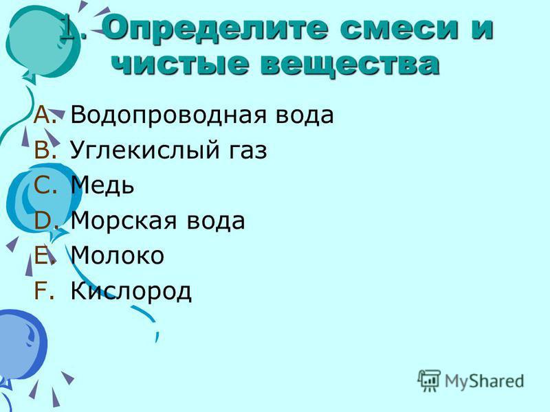 1. Определите смеси и чистые вещества A.Водопроводная вода B.Углекислый газ C.Медь D.Морская вода E.Молоко F.Кислород