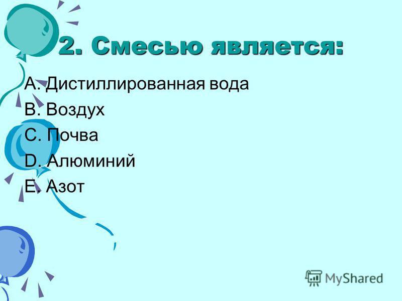 2. Смесью является: A. Дистиллированная вода B. Воздух C. Почва D. Алюминий E. Азот