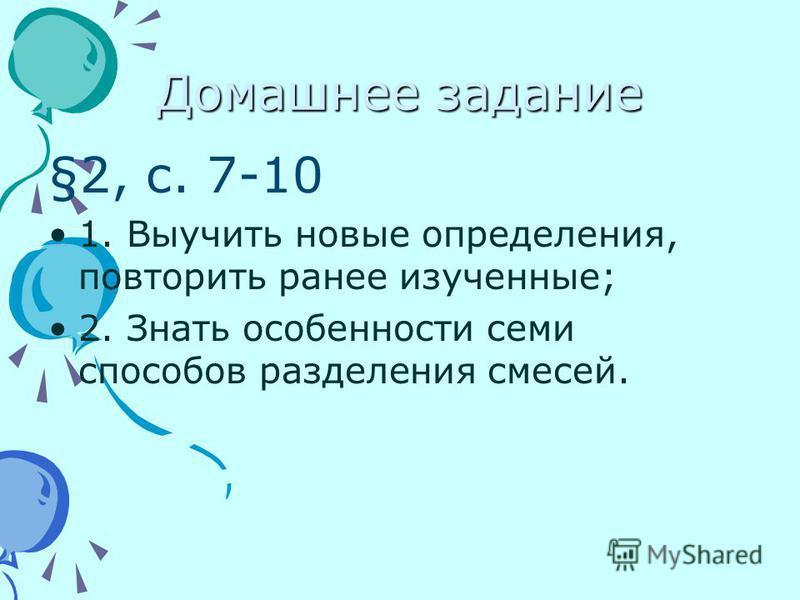 Домашнее задание §2, с. 7-10 1. Выучить новые определения, повторить ранее изученные; 2. Знать особенности семи способов разделения смесей.