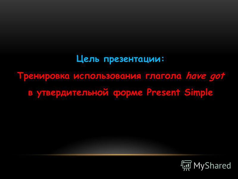 Цель презентации: Тренировка использования глагола have got в утвердительной форме Present Simple