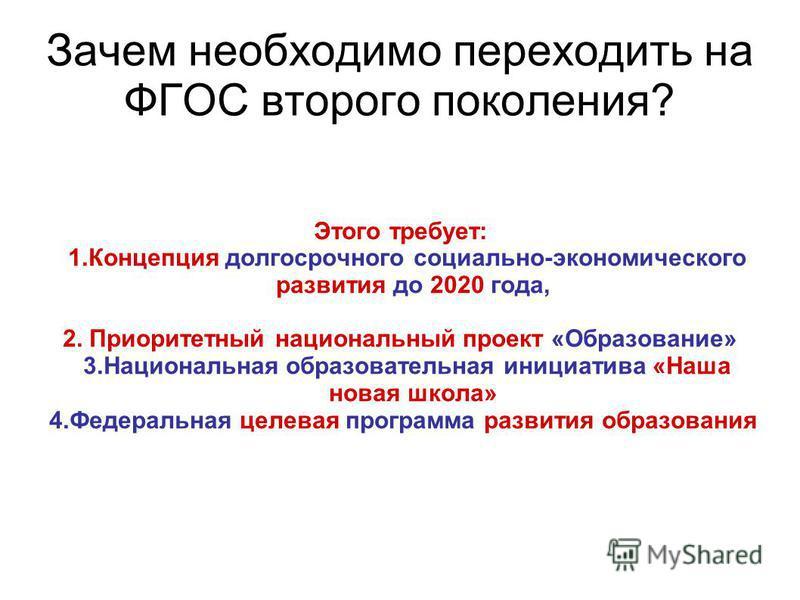 Этого требует: 1. Концепция долгосрочного социально-экономического развития до 2020 года, 2. Приоритетный национальный проект «Образование» 3. Национальная образовательная инициатива «Наша новая школа» 4. Федеральная целевая программа развития образо