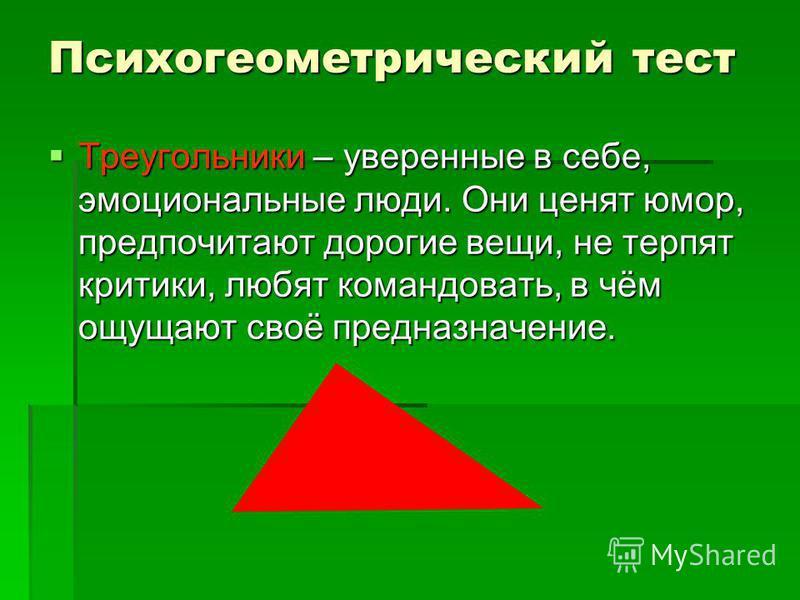 Психогеометрический тест Треугольники – уверенные в себе, эмоциональные люди. Они ценят юмор, предпочитают дорогие вещи, не терпят критики, любят командовать, в чём ощущают своё предназначение. Треугольники – уверенные в себе, эмоциональные люди. Они