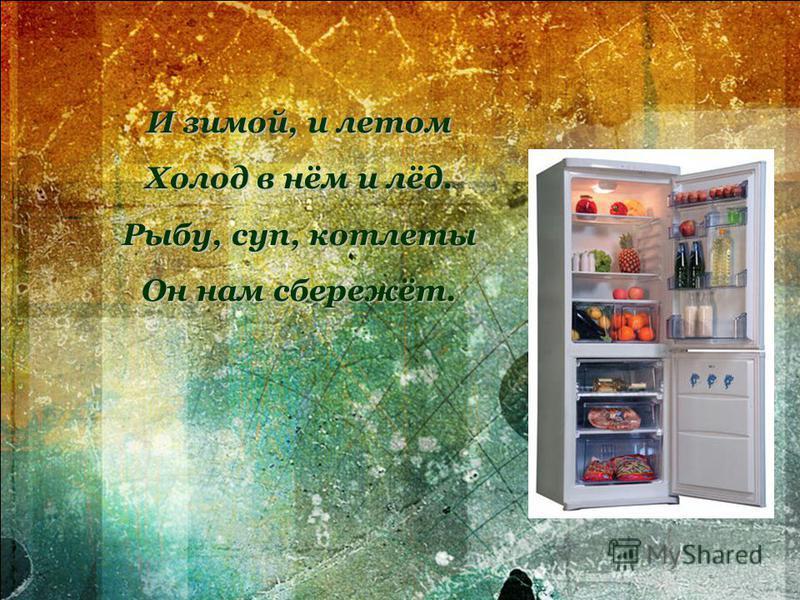 И зимой, и летом Холод в нём и лёд. Рыбу, суп, котлеты Он нам сбережёт.
