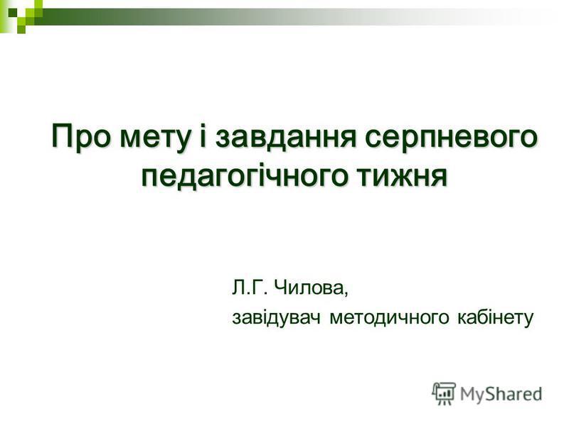 Про мету і завдання серпневого педагогічного тижня Л.Г. Чилова, завідувач методичного кабінету