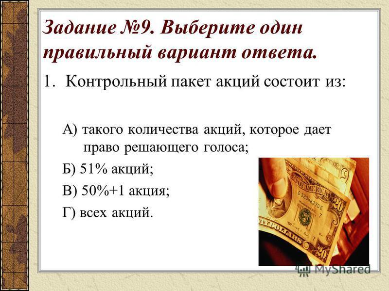 Задание 9. Выберите один правильный вариант ответа. 1. Контрольный пакет акций состоит из: А) такого количества акций, которое дает право решающего голоса; Б) 51% акций; В) 50%+1 акция; Г) всех акций.