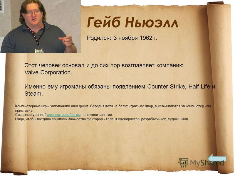 Гейб Ньюэлл Этот человек основал и до сих пор возглавляет компанию Valve Corporation. Именно ему игроманы обязаны появлением Counter-Strike, Half-Life и Steam. Компьютерные игры заполонили наш досуг. Сегодня дети не бегут играть во двор, а усаживаютс