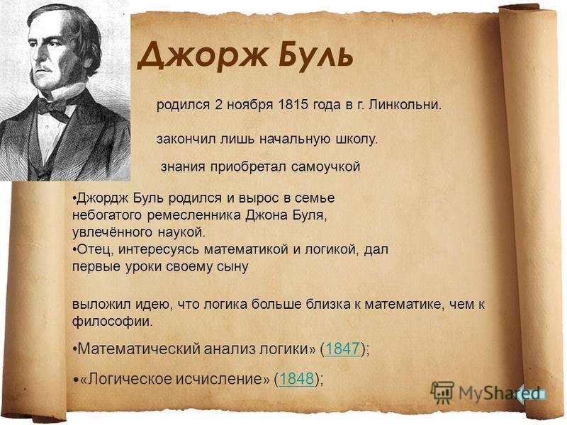 Джорж Буль Математический анализ логики » (1847);1847 « Логическое исчисление » (1848);1848 Джордж Буль родился и вырос в семье непогатого ремесленника Джона Буля, увлечённого наукой. Отец, интересуясь математикой и логикой, дал первые уроки своему с
