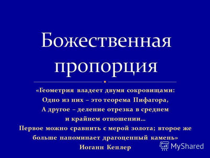 «Геометрия владеет двумя сокровищами: Одно из них – это теорема Пифагора, А другое – деление отрезка в среднем и крайнем отношении… Первое можно сравнить с мерой золота; второе же больше напоминает драгоценный камень» Иоганн Кеплер
