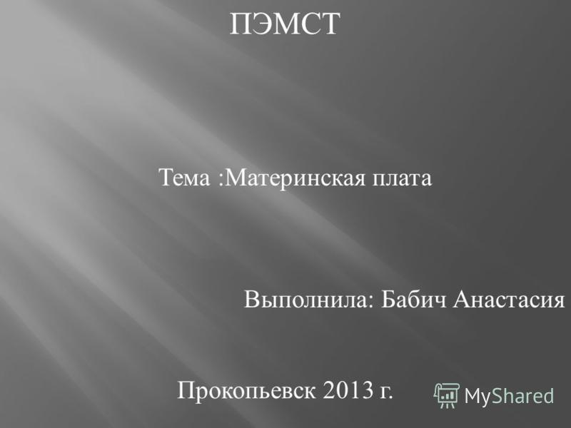 ПЭМСТ Тема : Материнская плата Выполнила : Бабич Анастасия Прокопьевск 2013 г.