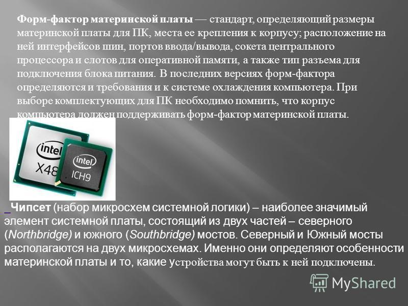 Форм - фактор материнской платы стандарт, определяющий размеры материнской платы для ПК, места ее крепления к корпусу ; расположение на ней интерфейсов шин, портов ввода / вывода, сокета центрального процессора и слотов для оперативной памяти, а такж