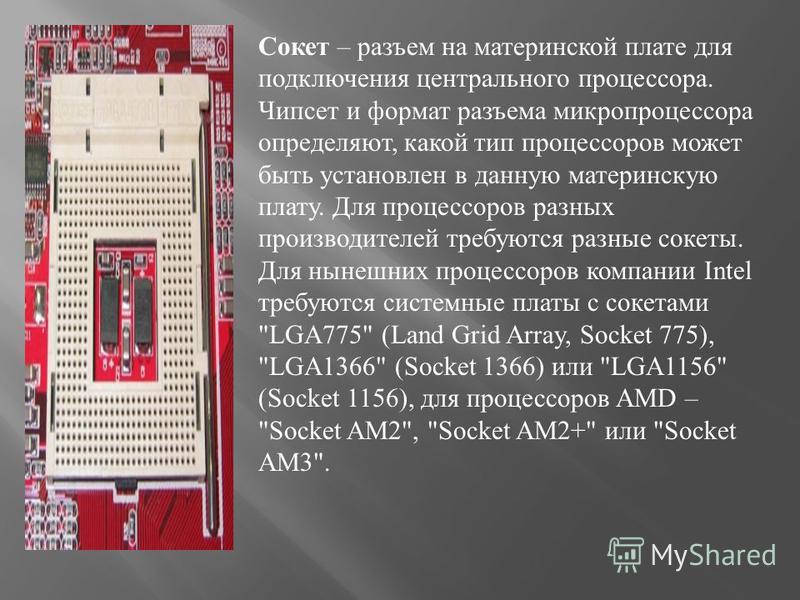 Сокет – разъем на материнской плате для подключения центрального процессора. Чипсет и формат разъема микропроцессора определяют, какой тип процессоров может быть установлен в данную материнскую плату. Для процессоров разных производителей требуются р