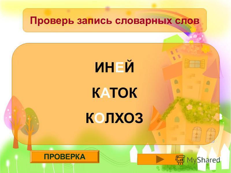 ПРОВЕРКА Проверь запись словарных слов ИНЕЙ КАТОК КОЛХОЗ