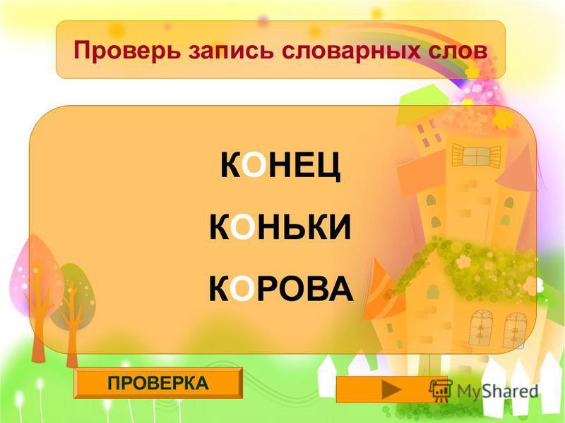 ПРОВЕРКА Проверь запись словарных слов КОНЕЦ КОНЬКИ КОРОВА