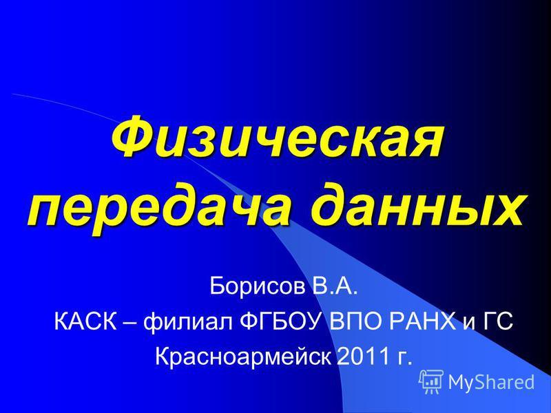 Физическая передача данных Борисов В.А. КАСК – филиал ФГБОУ ВПО РАНХ и ГС Красноармейск 2011 г.