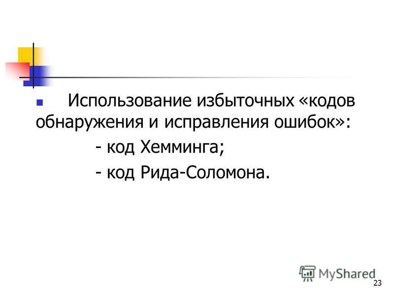23 Использование избыточных «кодов обнаружения и исправления ошибок»: - код Хемминга; - код Рида-Соломона.