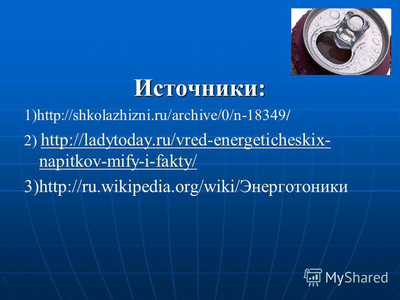 Источники: 1)http://shkolazhizni.ru/archive/0/n-18349/ 2) http://ladytoday.ru/vred-energeticheskix- napitkov-mify-i-fakty/ http://ladytoday.ru/vred-energeticheskix- napitkov-mify-i-fakty/ 3)http://ru.wikipedia.org/wiki/Энерготоники
